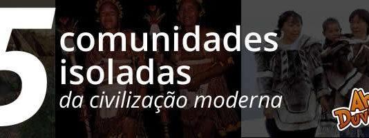 5 comunidades isoladas da civilização moderna